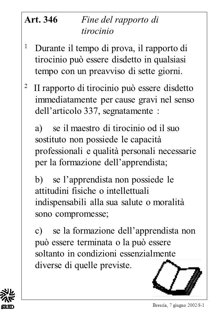 Brescia, 7 giugno 2002/8-1 Art. 346Fine del rapporto di tirocinio 1 Durante il tempo di prova, il rapporto di tirocinio può essere disdetto in qualsia