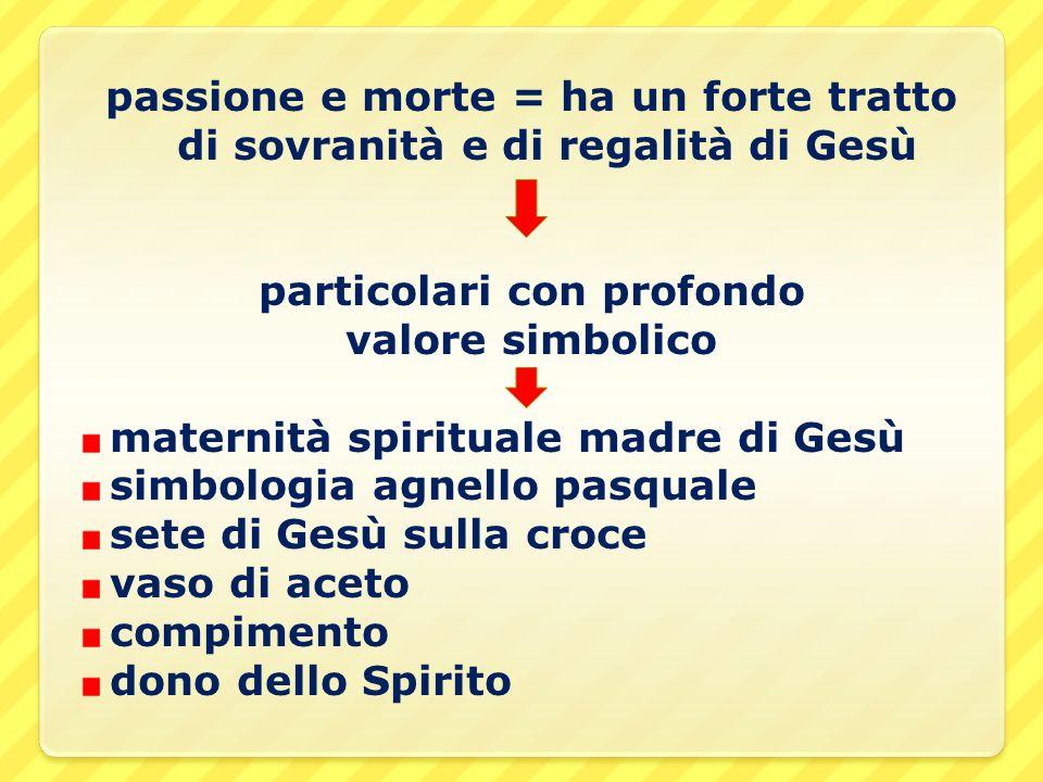 passione e morte = ha un forte tratto di sovranità e di regalità di Gesù particolari con profondo valore simbolico maternità spirituale madre di Gesù