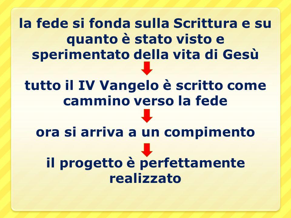 la fede si fonda sulla Scrittura e su quanto è stato visto e sperimentato della vita di Gesù tutto il IV Vangelo è scritto come cammino verso la fede