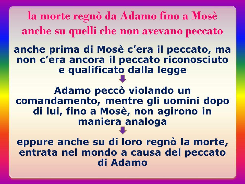 la morte regnò da Adamo fino a Mosè anche su quelli che non avevano peccato anche prima di Mosè cera il peccato, ma non cera ancora il peccato riconos