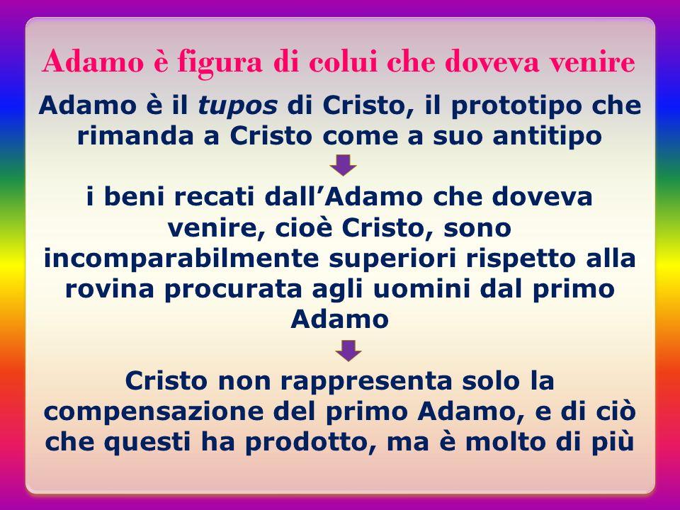 Adamo è figura di colui che doveva venire Adamo è il tupos di Cristo, il prototipo che rimanda a Cristo come a suo antitipo i beni recati dallAdamo ch