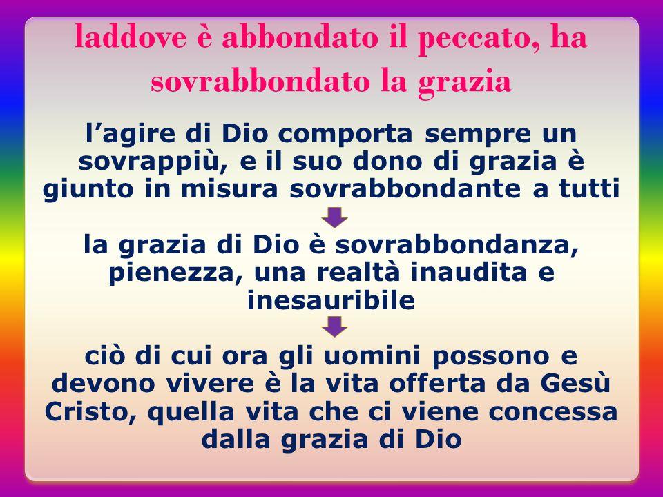 laddove è abbondato il peccato, ha sovrabbondato la grazia lagire di Dio comporta sempre un sovrappiù, e il suo dono di grazia è giunto in misura sovr
