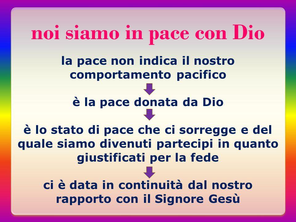 noi siamo in pace con Dio la pace non indica il nostro comportamento pacifico è la pace donata da Dio è lo stato di pace che ci sorregge e del quale s