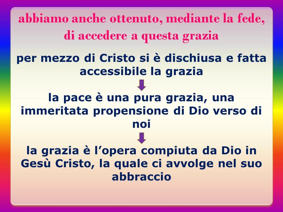 abbiamo anche ottenuto, mediante la fede, di accedere a questa grazia per mezzo di Cristo si è dischiusa e fatta accessibile la grazia la pace è una p