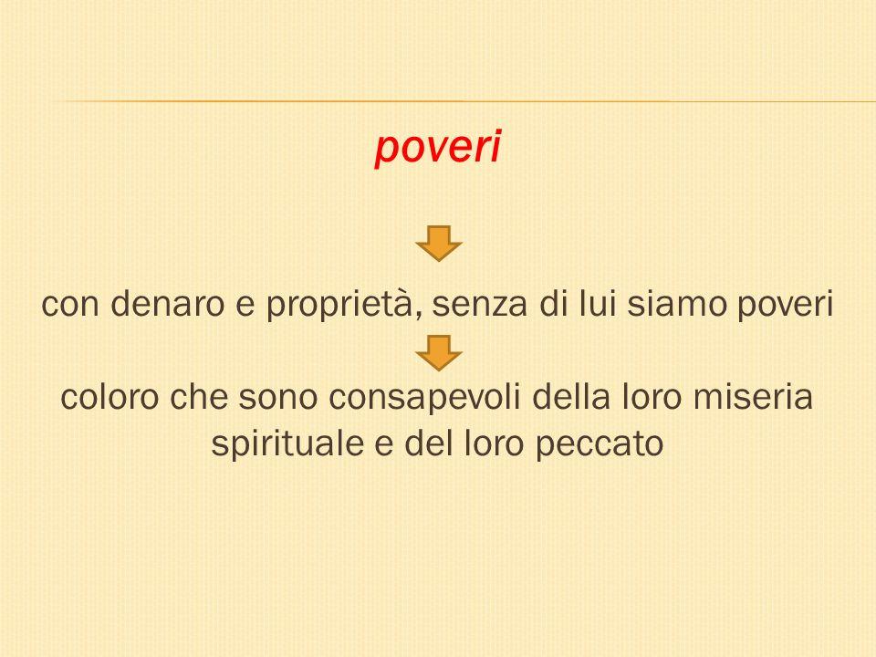 poveri con denaro e proprietà, senza di lui siamo poveri coloro che sono consapevoli della loro miseria spirituale e del loro peccato
