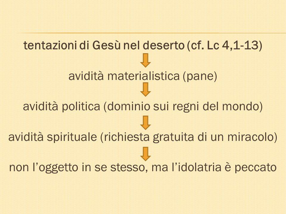 tentazioni di Gesù nel deserto (cf. Lc 4,1-13) avidità materialistica (pane) avidità politica (dominio sui regni del mondo) avidità spirituale (richie
