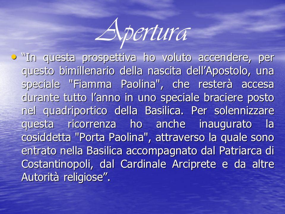 Apertura In questa prospettiva ho voluto accendere, per questo bimillenario della nascita dellApostolo, una speciale Fiamma Paolina , che resterà accesa durante tutto lanno in uno speciale braciere posto nel quadriportico della Basilica.