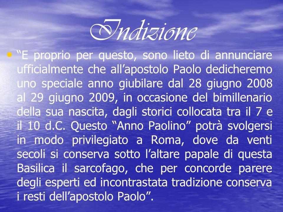 Indizione E proprio per questo, sono lieto di annunciare ufficialmente che allapostolo Paolo dedicheremo uno speciale anno giubilare dal 28 giugno 2008 al 29 giugno 2009, in occasione del bimillenario della sua nascita, dagli storici collocata tra il 7 e il 10 d.C.