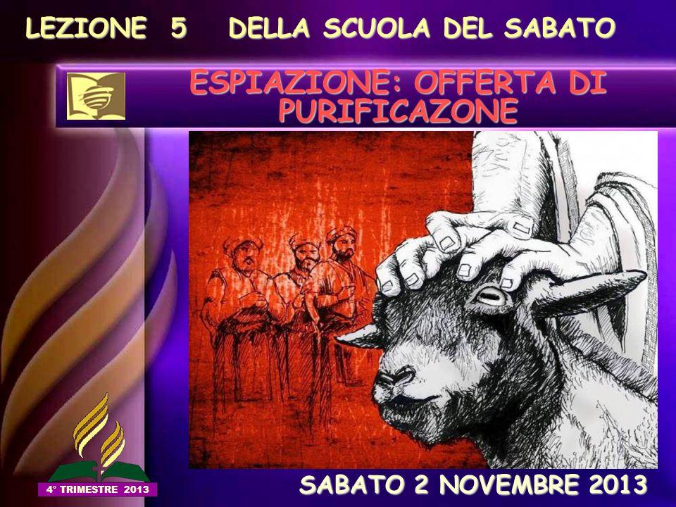 LEZIONE 5 DELLA SCUOLA DEL SABATO ESPIAZIONE: OFFERTA DI PURIFICAZONE SABATO 2 NOVEMBRE 2013 SABATO 2 NOVEMBRE 2013 4° TRIMESTRE 2013