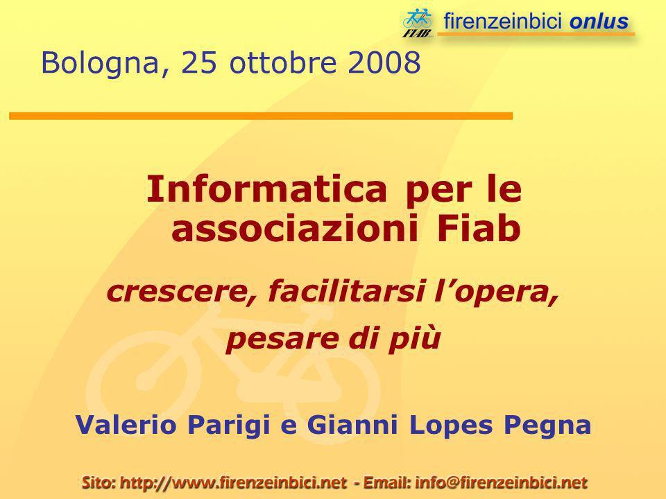 Bologna, 25 ottobre 2008 Informatica per le associazioni Fiab crescere, facilitarsi lopera, pesare di più Valerio Parigi e Gianni Lopes Pegna