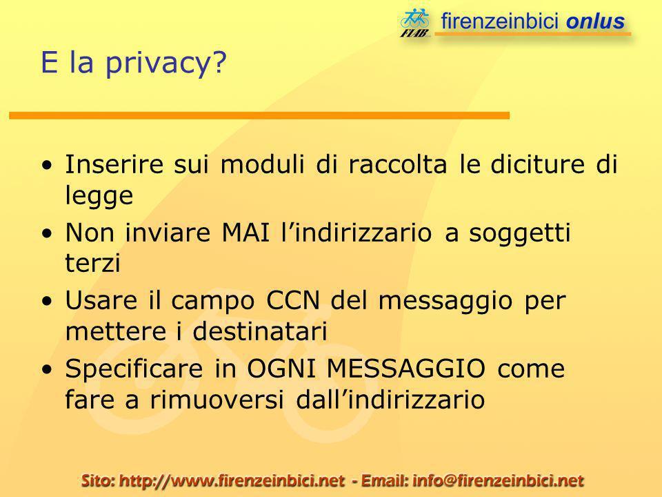 E la privacy? Inserire sui moduli di raccolta le diciture di legge Non inviare MAI lindirizzario a soggetti terzi Usare il campo CCN del messaggio per