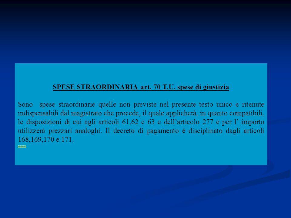 SPESE STRAORDINARIA art. 70 T.U. spese di giustizia Sono spese straordinarie quelle non previste nel presente testo unico e ritenute indispensabili da