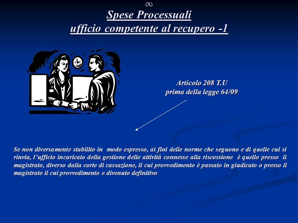 Spese Processuali ufficio competente al recupero -1 (X) Spese Processuali ufficio competente al recupero -1 Articolo 208 T.U prima della legge 64/09 S