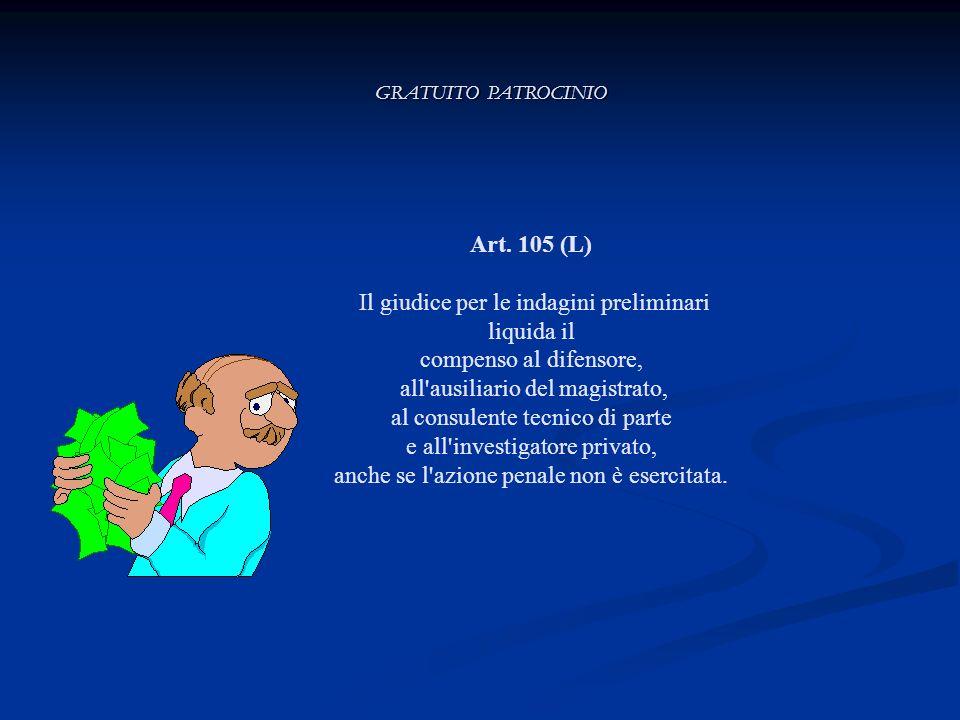 GRATUITO PATROCINIO Art. 105 (L) Il giudice per le indagini preliminari liquida il compenso al difensore, all'ausiliario del magistrato, al consulente