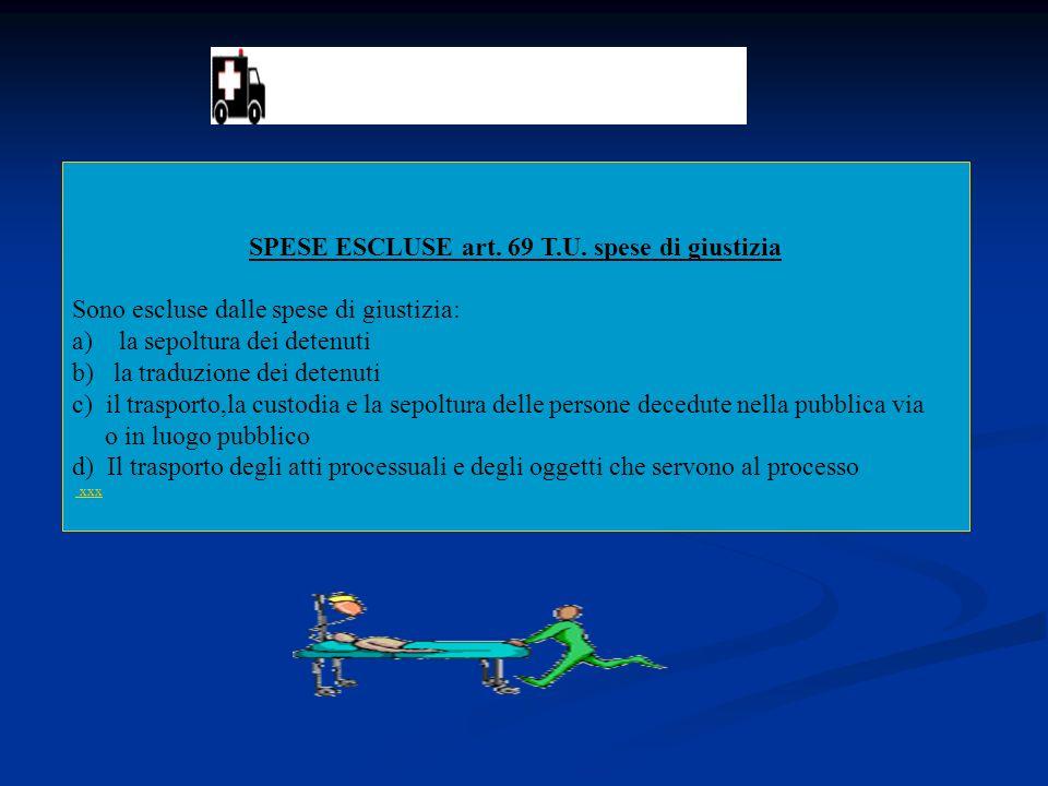SPESE ESCLUSE art. 69 T.U. spese di giustizia Sono escluse dalle spese di giustizia: a) la sepoltura dei detenuti b) la traduzione dei detenuti c) il