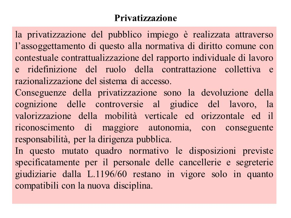Privatizzazione la privatizzazione del pubblico impiego è realizzata attraverso lassoggettamento di questo alla normativa di diritto comune con contestuale contrattualizzazione del rapporto individuale di lavoro e ridefinizione del ruolo della contrattazione collettiva e razionalizzazione del sistema di accesso.