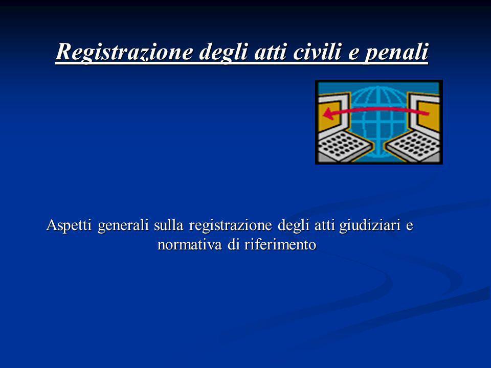 Registrazione degli atti civili e penali Aspetti generali sulla registrazione degli atti giudiziari e normativa di riferimento Aspetti generali sulla