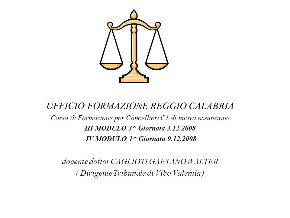 UFFICIO FORMAZIONE REGGIO CALABRIA Corso di Formazione per Cancellieri C1 di nuova assunzione III MODULO 3^ Giornata 3.12.2008 IV MODULO 1^ Giornata 9