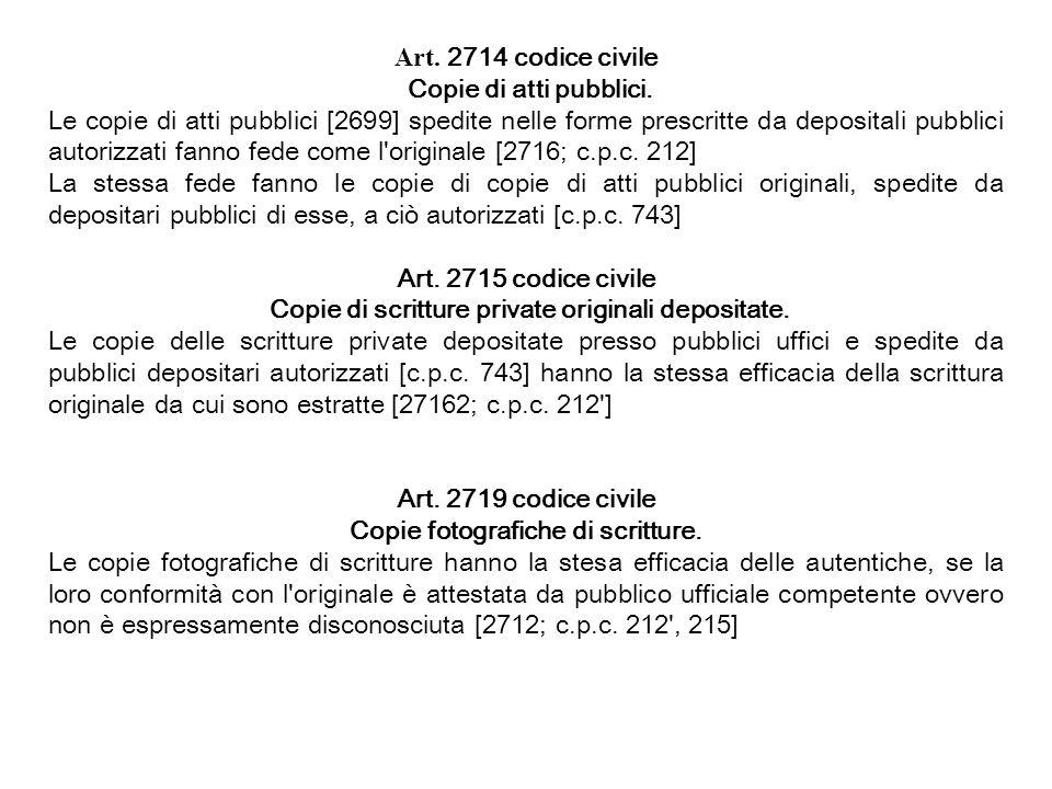 Art. 2714 codice civile Copie di atti pubblici. Le copie di atti pubblici [2699] spedite nelle forme prescritte da depositali pubblici autorizzati fan