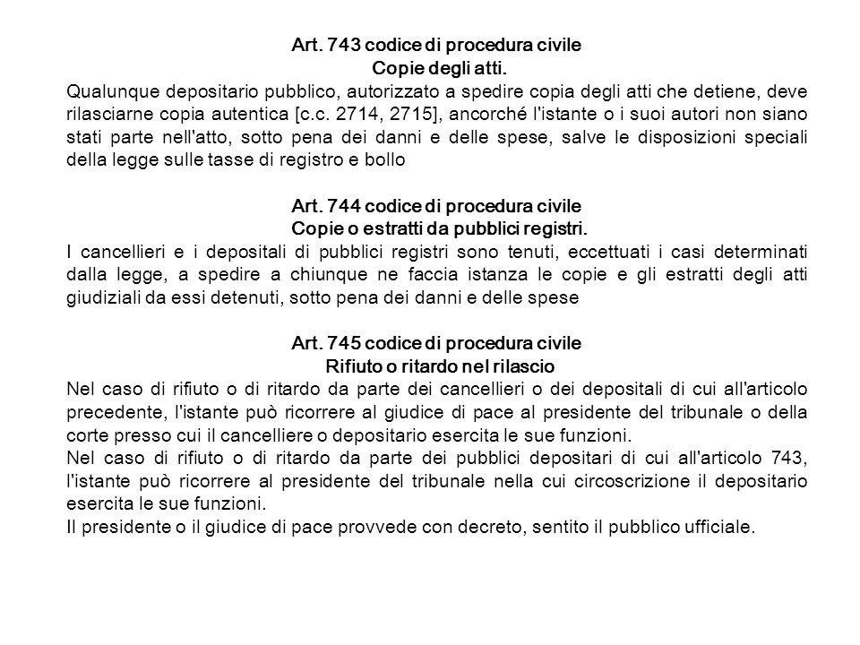 Art. 743 codice di procedura civile Copie degli atti. Qualunque depositario pubblico, autorizzato a spedire copia degli atti che detiene, deve rilasci