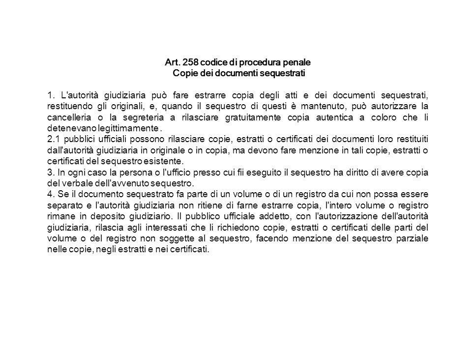 Art. 258 codice di procedura penale Copie dei documenti sequestrati 1. L'autorità giudiziaria può fare estrarre copia degli atti e dei documenti seque