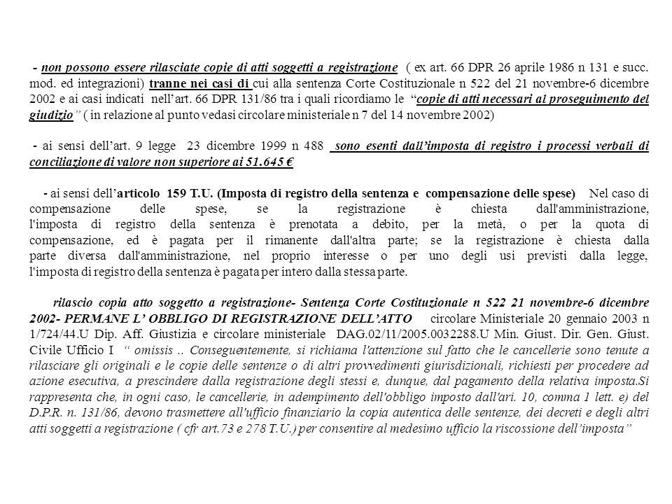 - non possono essere rilasciate copie di atti soggetti a registrazione ( ex art. 66 DPR 26 aprile 1986 n 131 e succ. mod. ed integrazioni) tranne nei