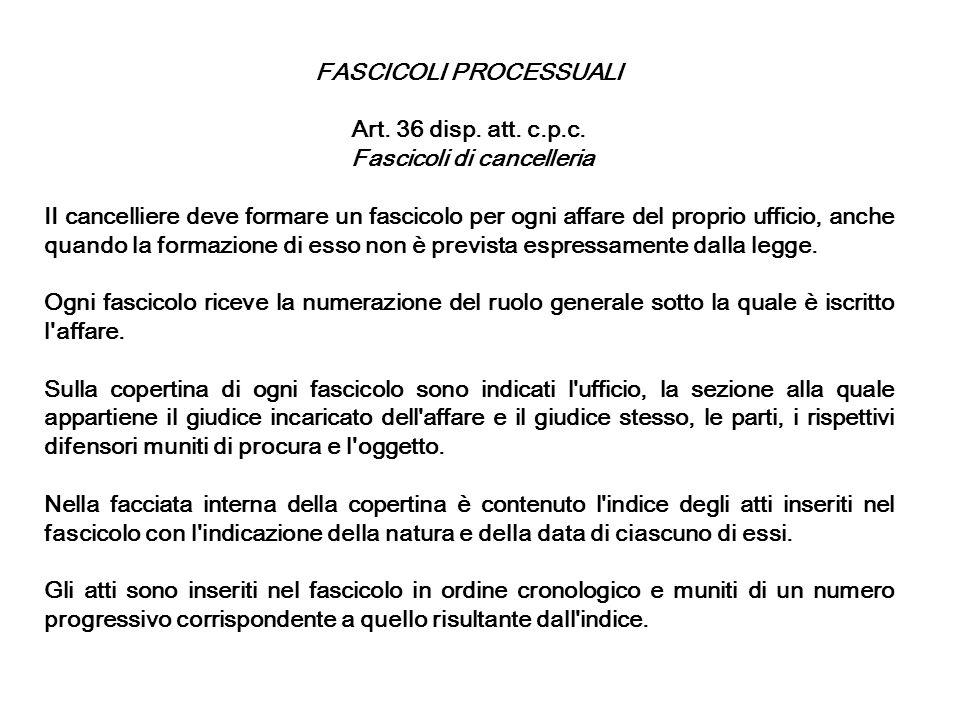 FASCICOLI PROCESSUALI Art. 36 disp. att. c.p.c. Fascicoli di cancelleria II cancelliere deve formare un fascicolo per ogni affare del proprio ufficio,