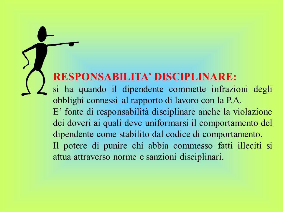 RESPONSABILITA DISCIPLINARE: si ha quando il dipendente commette infrazioni degli obblighi connessi al rapporto di lavoro con la P.A.