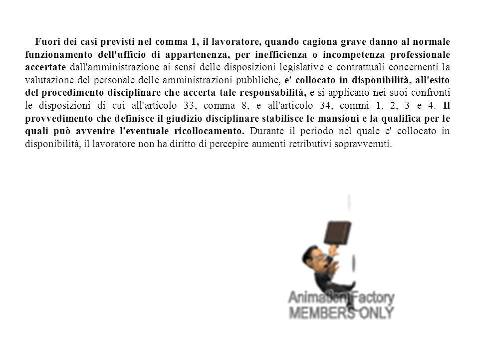 Fuori dei casi previsti nel comma 1, il lavoratore, quando cagiona grave danno al normale funzionamento dell ufficio di appartenenza, per inefficienza o incompetenza professionale accertate dall amministrazione ai sensi delle disposizioni legislative e contrattuali concernenti la valutazione del personale delle amministrazioni pubbliche, e collocato in disponibilità, all esito del procedimento disciplinare che accerta tale responsabilità, e si applicano nei suoi confronti le disposizioni di cui all articolo 33, comma 8, e all articolo 34, commi 1, 2, 3 e 4.