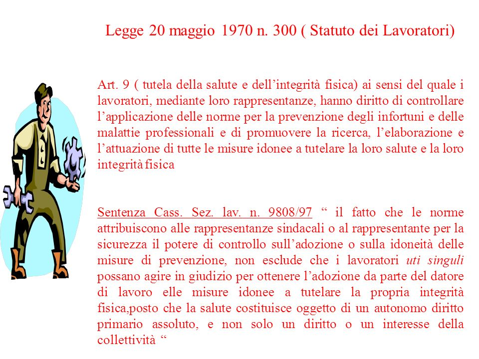 Legge 20 maggio 1970 n. 300 ( Statuto dei Lavoratori) Art. 9 ( tutela della salute e dellintegrità fisica) ai sensi del quale i lavoratori, mediante l