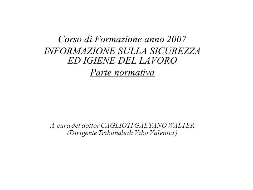 Corso di Formazione anno 2007 INFORMAZIONE SULLA SICUREZZA ED IGIENE DEL LAVORO Parte normativa A cura del dottor CAGLIOTI GAETANO WALTER (Dirigente T