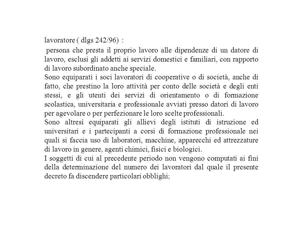 lavoratore ( dlgs 242/96) : persona che presta il proprio lavoro alle dipendenze di un datore di lavoro, esclusi gli addetti ai servizi domestici e fa