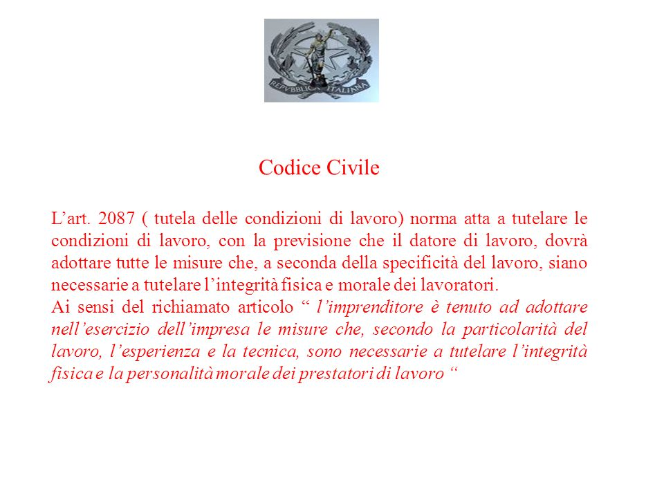Codice Civile Lart. 2087 ( tutela delle condizioni di lavoro) norma atta a tutelare le condizioni di lavoro, con la previsione che il datore di lavoro