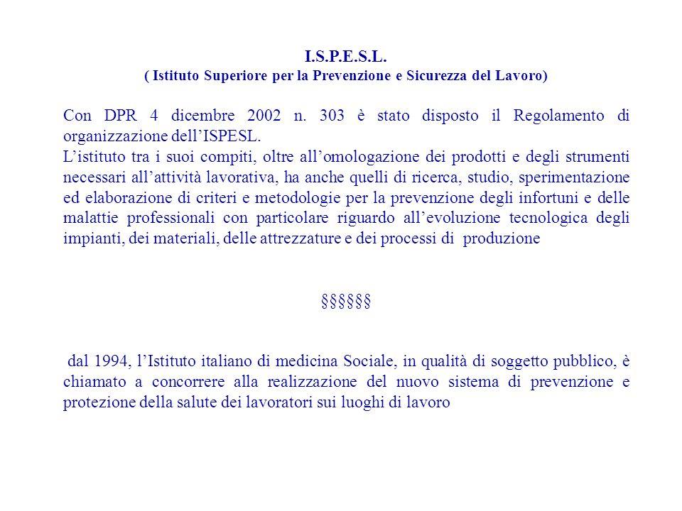 I.S.P.E.S.L. ( Istituto Superiore per la Prevenzione e Sicurezza del Lavoro) Con DPR 4 dicembre 2002 n. 303 è stato disposto il Regolamento di organiz