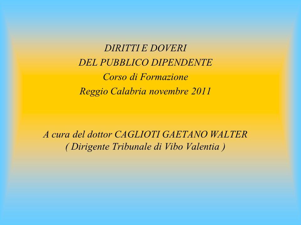 DIRITTI E DOVERI DEL PUBBLICO DIPENDENTE Corso di Formazione Reggio Calabria novembre 2011 A cura del dottor CAGLIOTI GAETANO WALTER ( Dirigente Tribunale di Vibo Valentia )