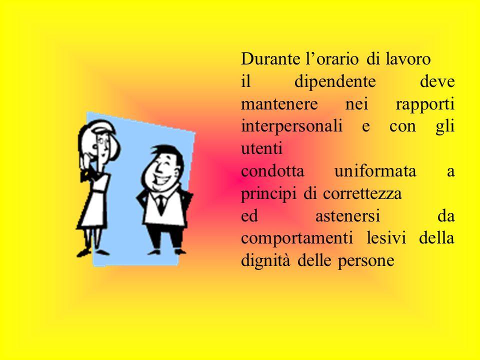 Durante lorario di lavoro il dipendente deve mantenere nei rapporti interpersonali e con gli utenti condotta uniformata a principi di correttezza ed astenersi da comportamenti lesivi della dignità delle persone