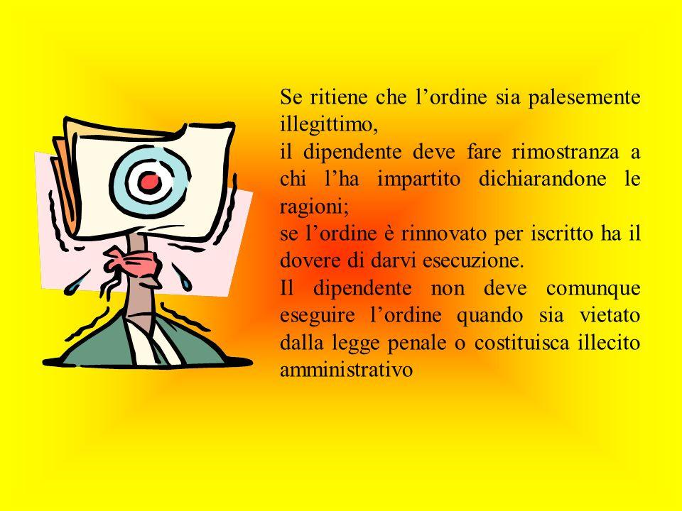 Se ritiene che lordine sia palesemente illegittimo, il dipendente deve fare rimostranza a chi lha impartito dichiarandone le ragioni; se lordine è rinnovato per iscritto ha il dovere di darvi esecuzione.