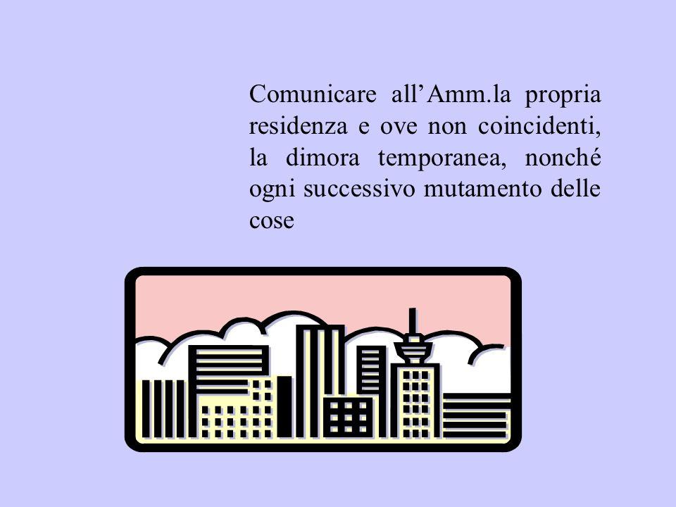 Comunicare allAmm.la propria residenza e ove non coincidenti, la dimora temporanea, nonché ogni successivo mutamento delle cose