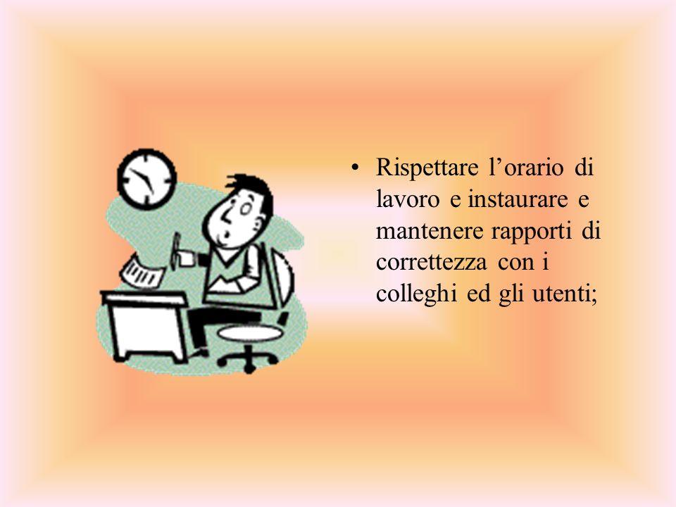 Rispettare lorario di lavoro e instaurare e mantenere rapporti di correttezza con i colleghi ed gli utenti;