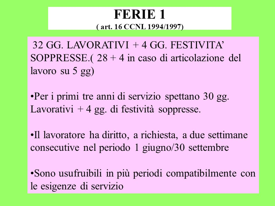 FERIE 1 ( art. 16 CCNL 1994/1997) 32 GG. LAVORATIVI + 4 GG. FESTIVITA SOPPRESSE.( 28 + 4 in caso di articolazione del lavoro su 5 gg) Per i primi tre