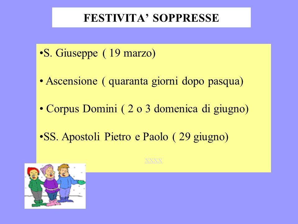 FESTIVITA SOPPRESSE S. Giuseppe ( 19 marzo) Ascensione ( quaranta giorni dopo pasqua) Corpus Domini ( 2 o 3 domenica di giugno) SS. Apostoli Pietro e