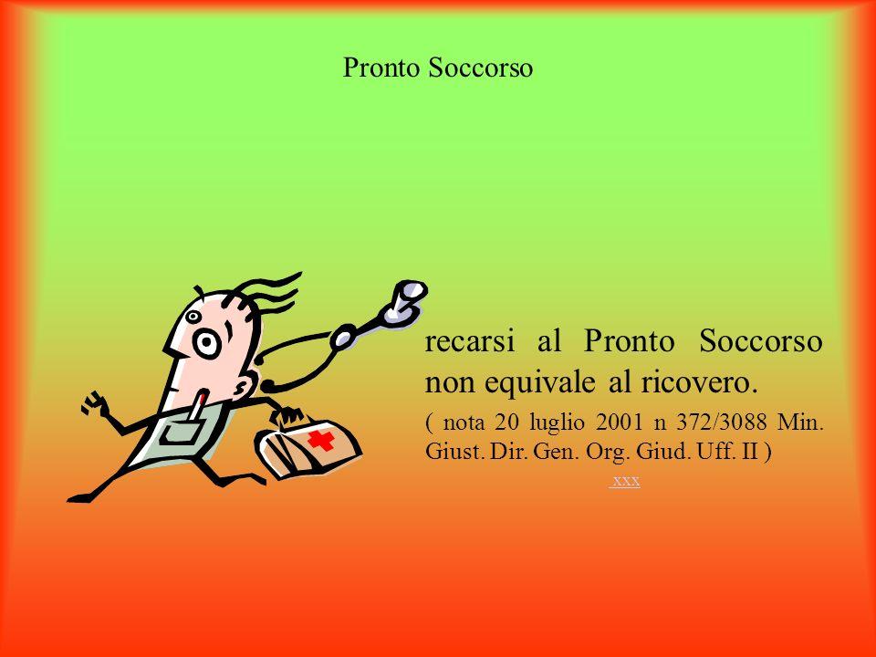 Pronto Soccorso recarsi al Pronto Soccorso non equivale al ricovero. ( nota 20 luglio 2001 n 372/3088 Min. Giust. Dir. Gen. Org. Giud. Uff. II ) xxx