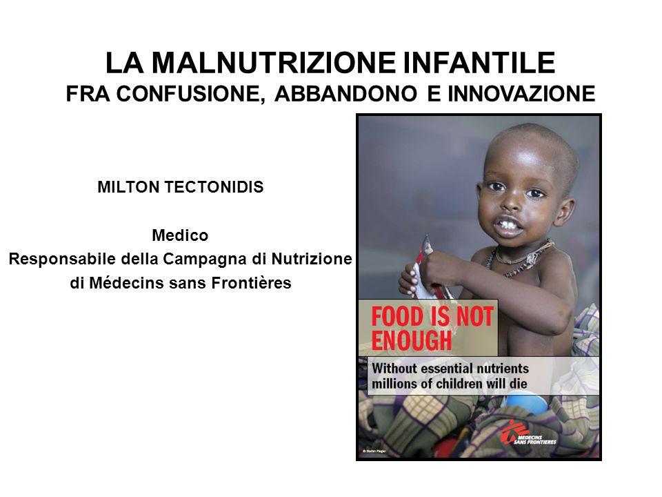 LA MALNUTRIZIONE INFANTILE FRA CONFUSIONE, ABBANDONO E INNOVAZIONE MILTON TECTONIDIS Medico Responsabile della Campagna di Nutrizione di Médecins sans