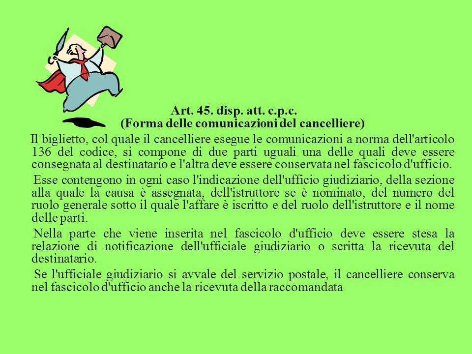 Art. 45. disp. att. c.p.c. (Forma delle comunicazioni del cancelliere) Il biglietto, col quale il cancelliere esegue le comunicazioni a norma dell'art