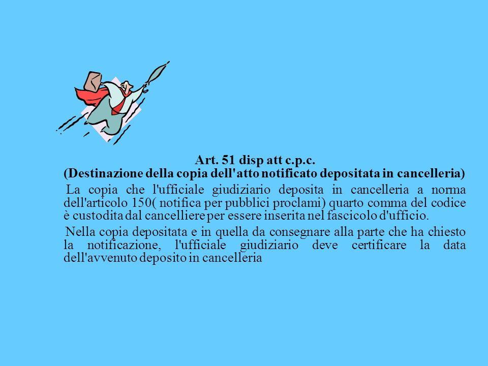 Art. 51 disp att c.p.c. (Destinazione della copia dell'atto notificato depositata in cancelleria) La copia che l'ufficiale giudiziario deposita in can