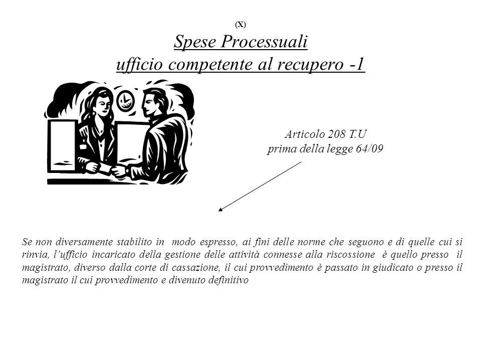 (X) Spese Processuali ufficio competente al recupero -1 Articolo 208 T.U prima della legge 64/09 Se non diversamente stabilito in modo espresso, ai fi