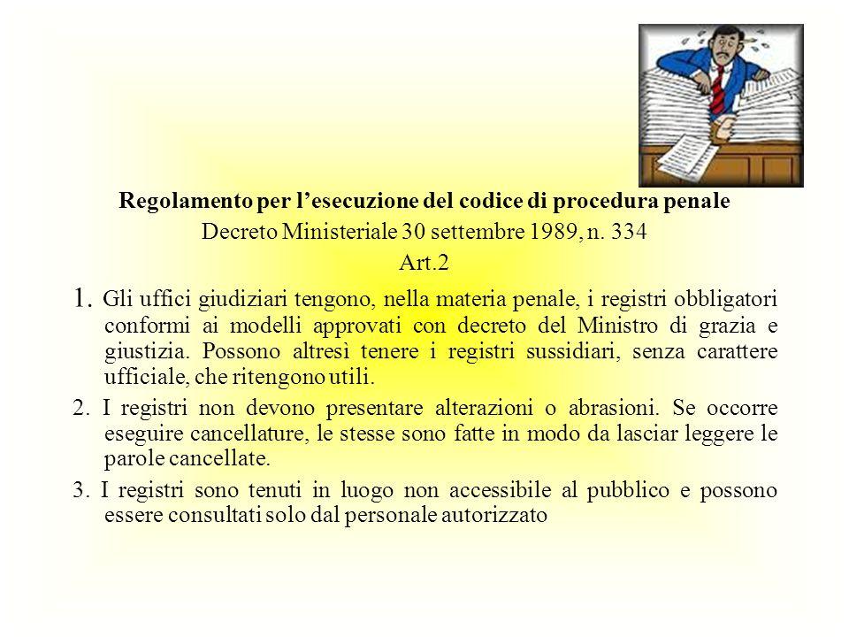 Regolamento per lesecuzione del codice di procedura penale Decreto Ministeriale 30 settembre 1989, n. 334 Art.2 1. Gli uffici giudiziari tengono, nell