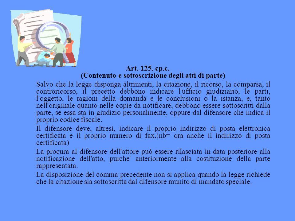 Art. 125. cp.c. (Contenuto e sottoscrizione degli atti di parte) Salvo che la legge disponga altrimenti, la citazione, il ricorso, la comparsa, il con