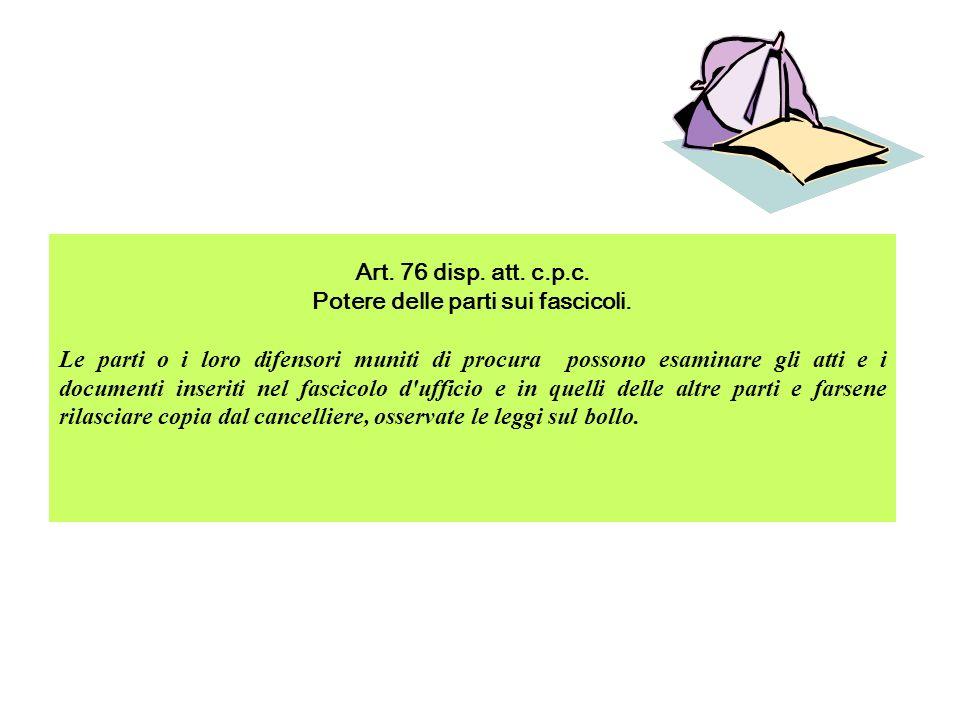 Art. 76 disp. att. c.p.c. Potere delle parti sui fascicoli. Le parti o i loro difensori muniti di procura possono esaminare gli atti e i documenti ins