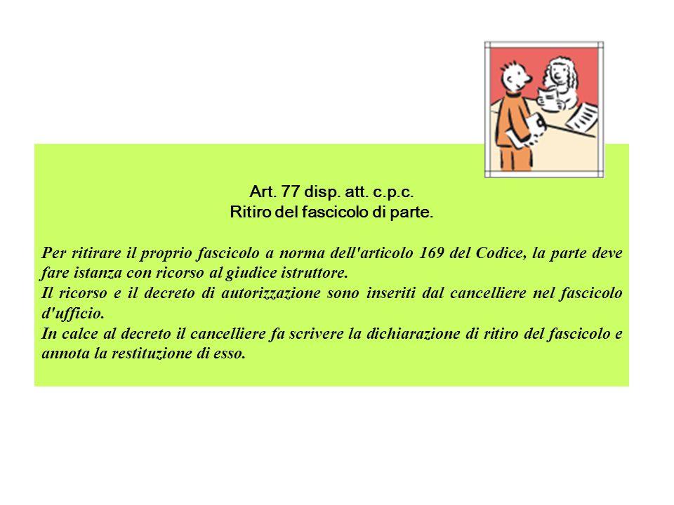 Art. 77 disp. att. c.p.c. Ritiro del fascicolo di parte. Per ritirare il proprio fascicolo a norma dell'articolo 169 del Codice, la parte deve fare is